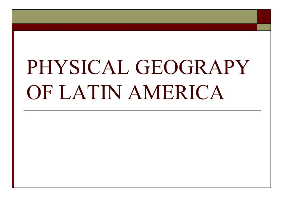 PHYSICAL GEOGRAPY OF LATIN AMERICA