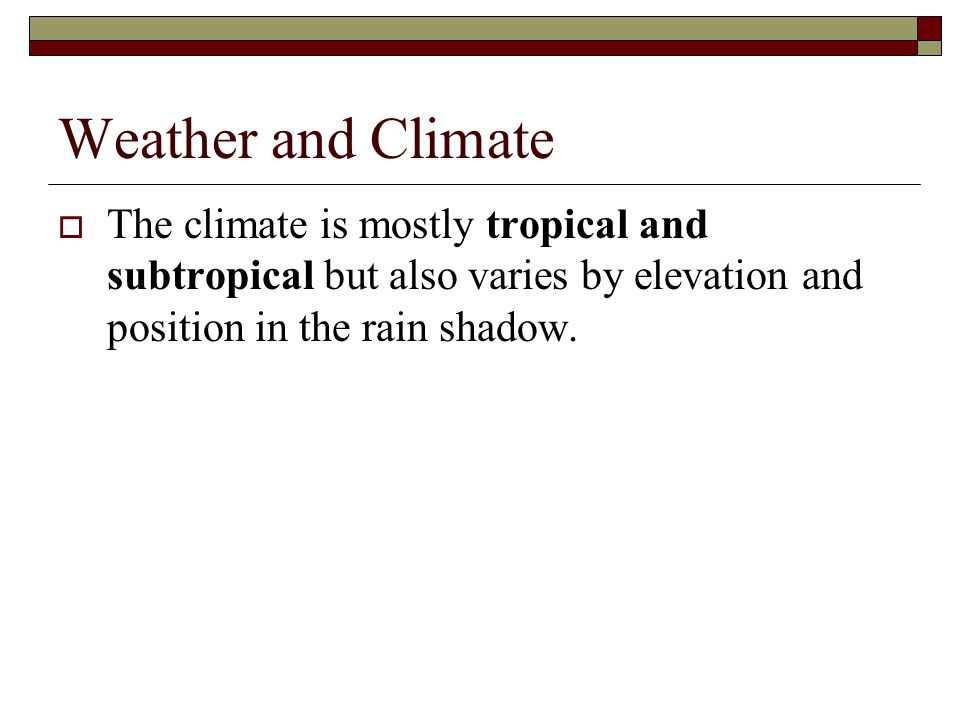 Weather and Climate The climate is mostly tropical and subtropical but also varies by elevation and position in the rain shadow.