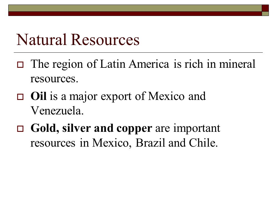 Natural Resources The region of Latin America is rich in mineral resources. Oil is a major export of Mexico and Venezuela.