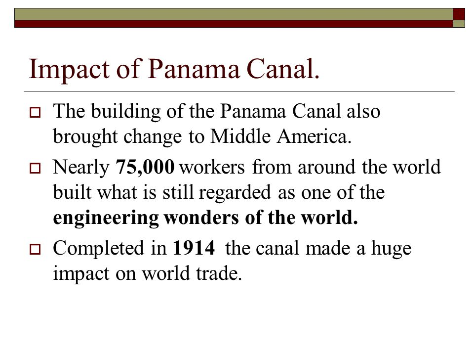Impact of Panama Canal. The building of the Panama Canal also brought change to Middle America.