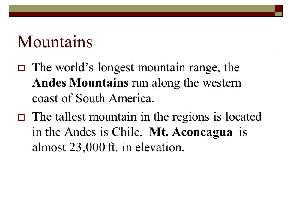 Mountains The world's longest mountain range, the Andes Mountains run along the western coast of South America.