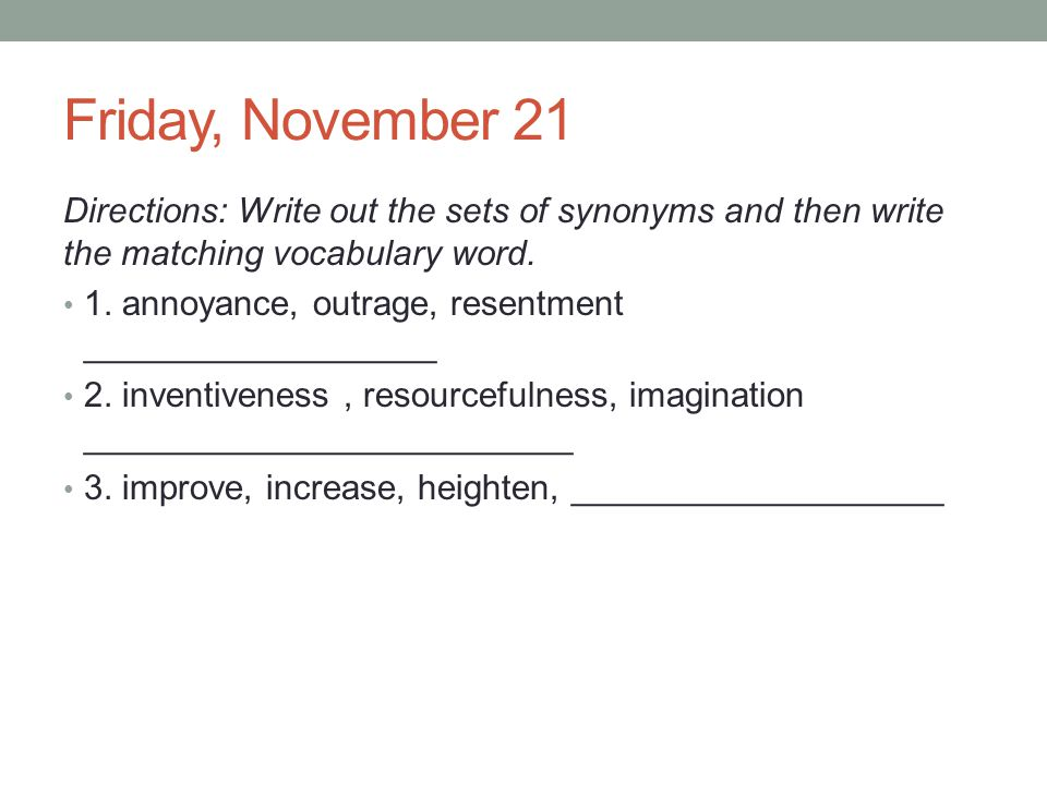 Friday, November 21 Directions: Write out the sets of synonyms and then write the matching vocabulary word.