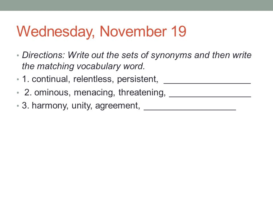 Wednesday, November 19 Directions: Write out the sets of synonyms and then write the matching vocabulary word.