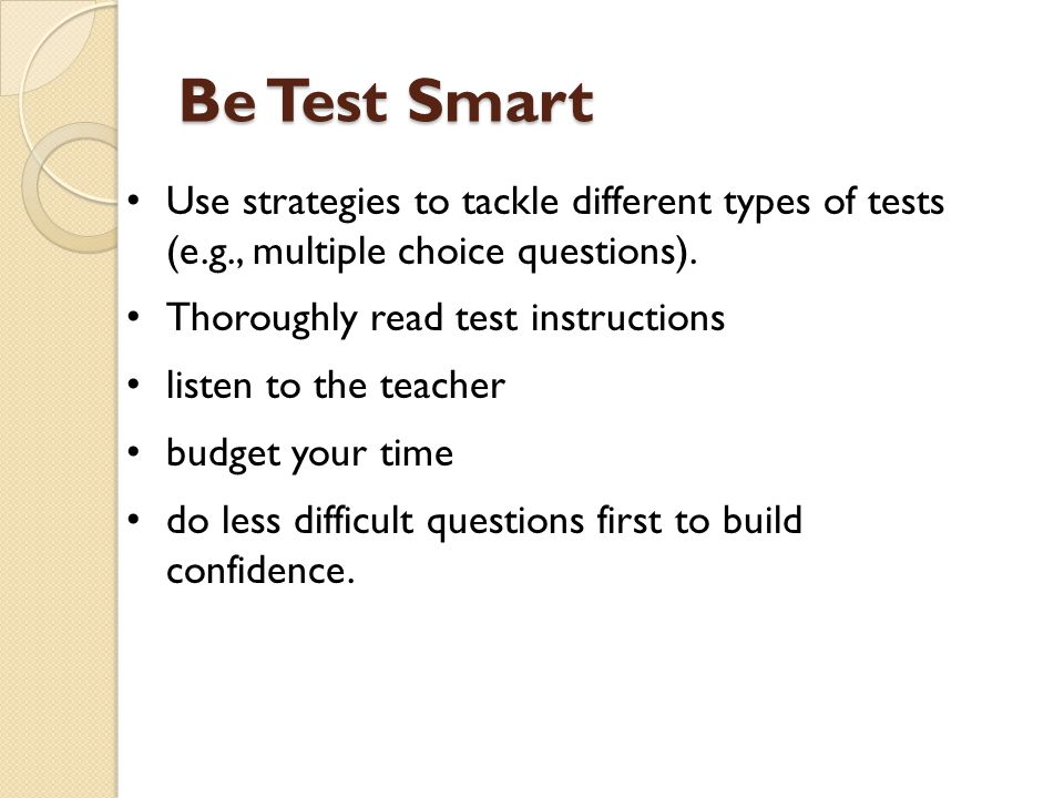Be Test Smart Use strategies to tackle different types of tests (e.g., multiple choice questions).