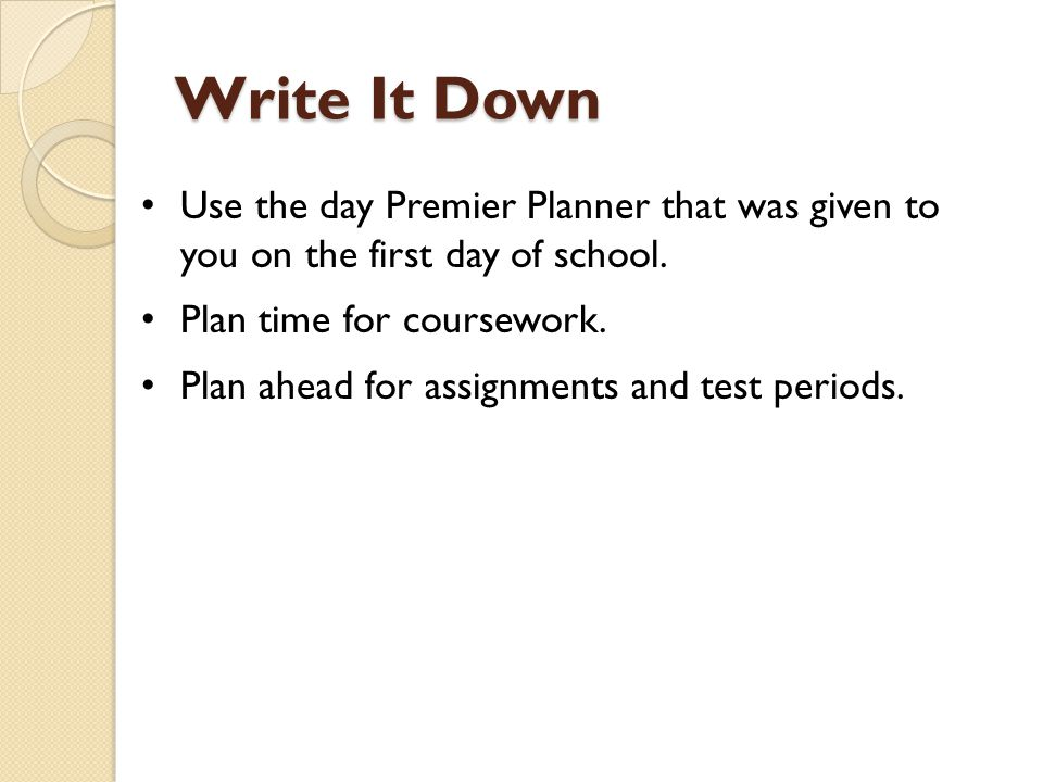 Write It Down Use the day Premier Planner that was given to you on the first day of school. Plan time for coursework.