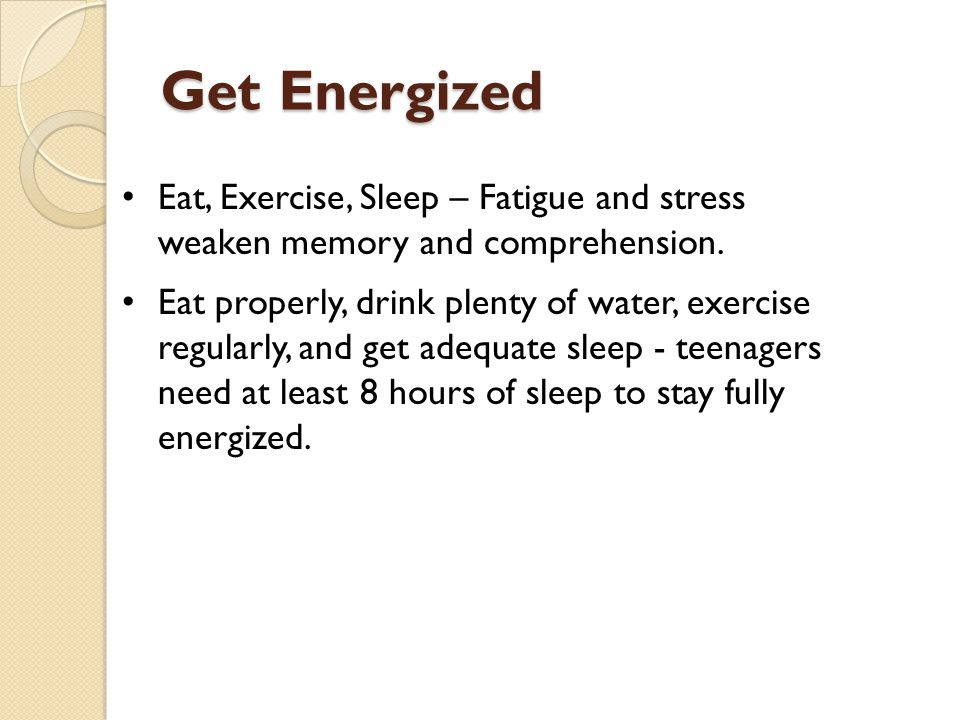 Get Energized Eat, Exercise, Sleep – Fatigue and stress weaken memory and comprehension.