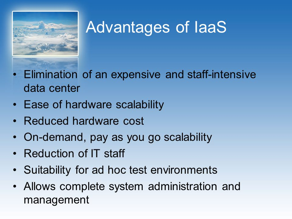 Advantages of IaaS Elimination of an expensive and staff-intensive data center. Ease of hardware scalability.