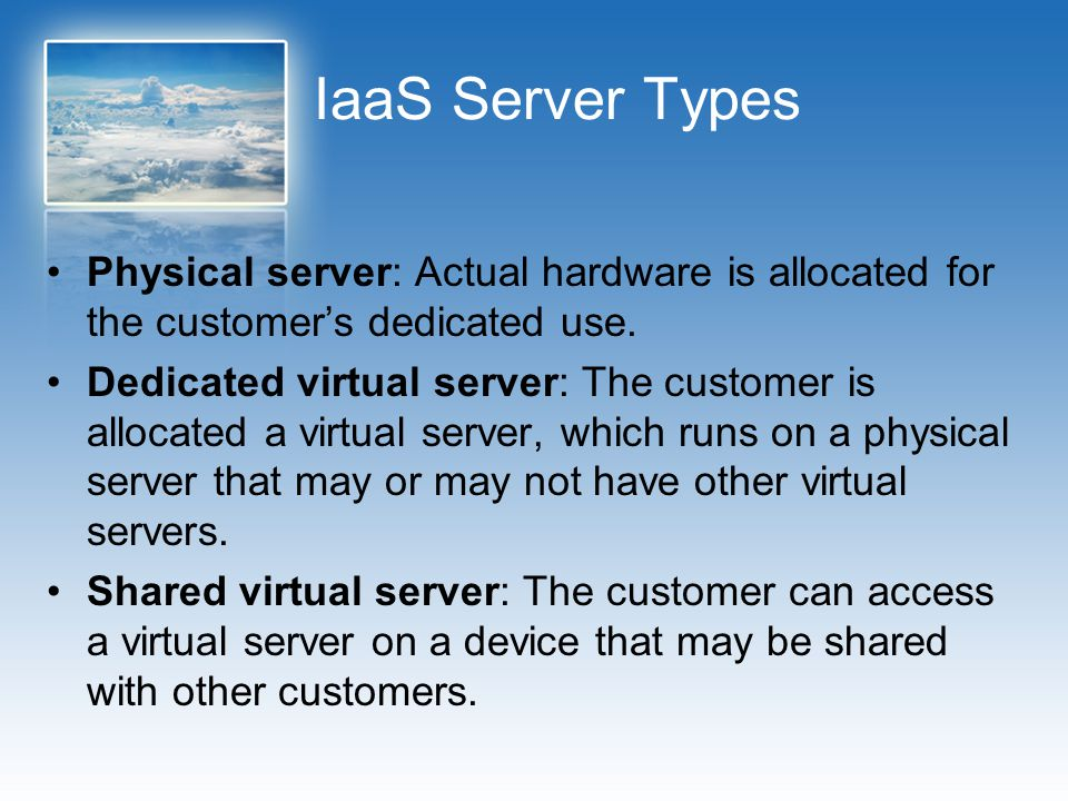 IaaS Server Types Physical server: Actual hardware is allocated for the customer's dedicated use.