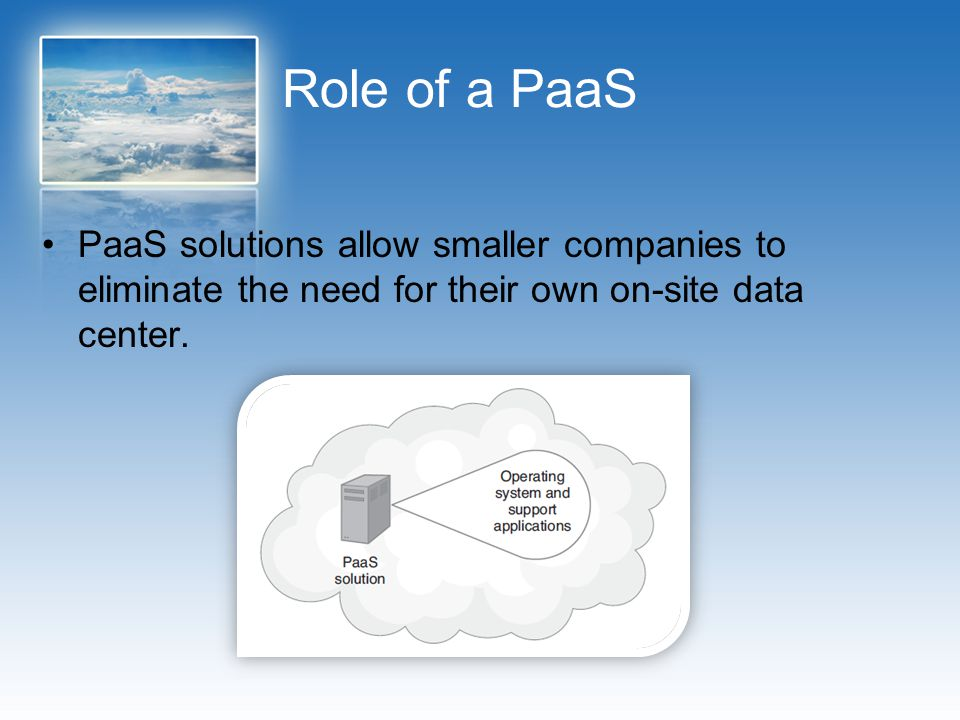 Role of a PaaS PaaS solutions allow smaller companies to eliminate the need for their own on-site data center.