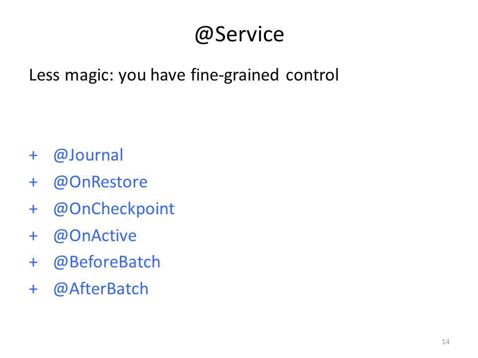 @Service Less magic: you have fine-grained control + @Journal + @OnRestore + @OnCheckpoint + @OnActive + @BeforeBatch + @AfterBatch