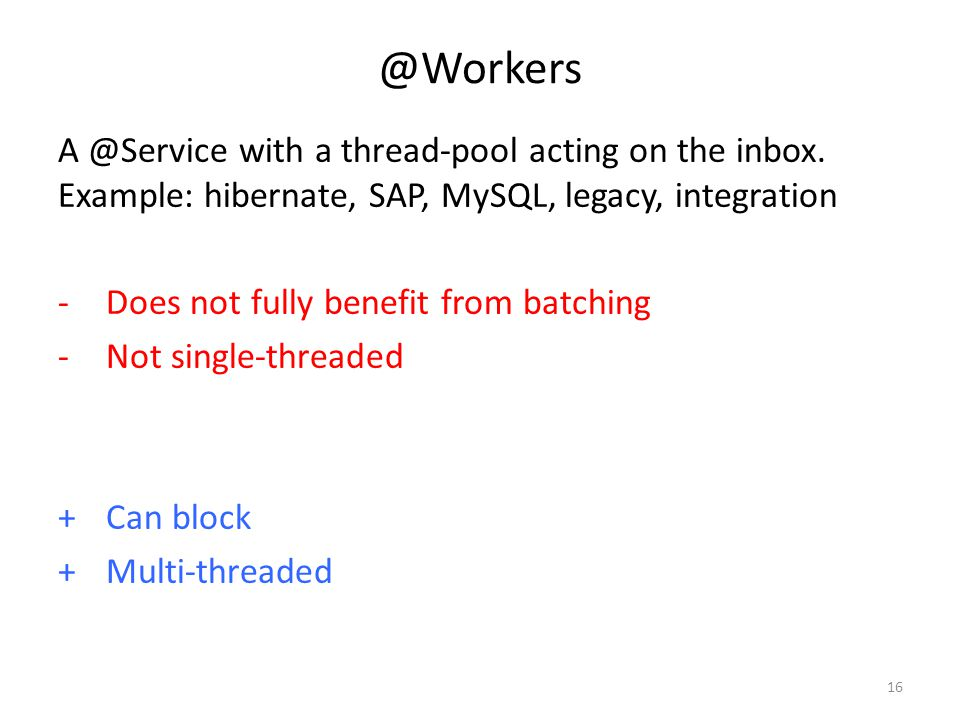 @Workers A @Service with a thread-pool acting on the inbox. Example: hibernate, SAP, MySQL, legacy, integration.