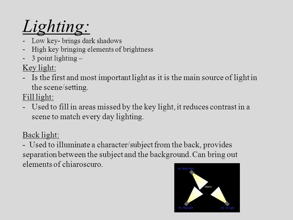 Lighting: Low key- brings dark shadows. High key bringing elements of brightness. 3 point lighting –