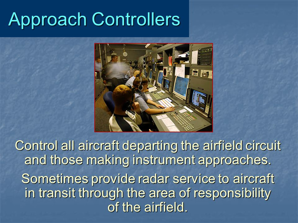Approach Controllers Control all aircraft departing the airfield circuit. and those making instrument approaches.