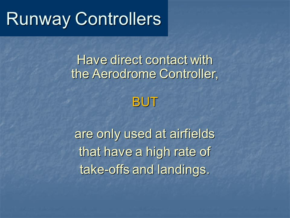 Runway Controllers Have direct contact with the Aerodrome Controller,