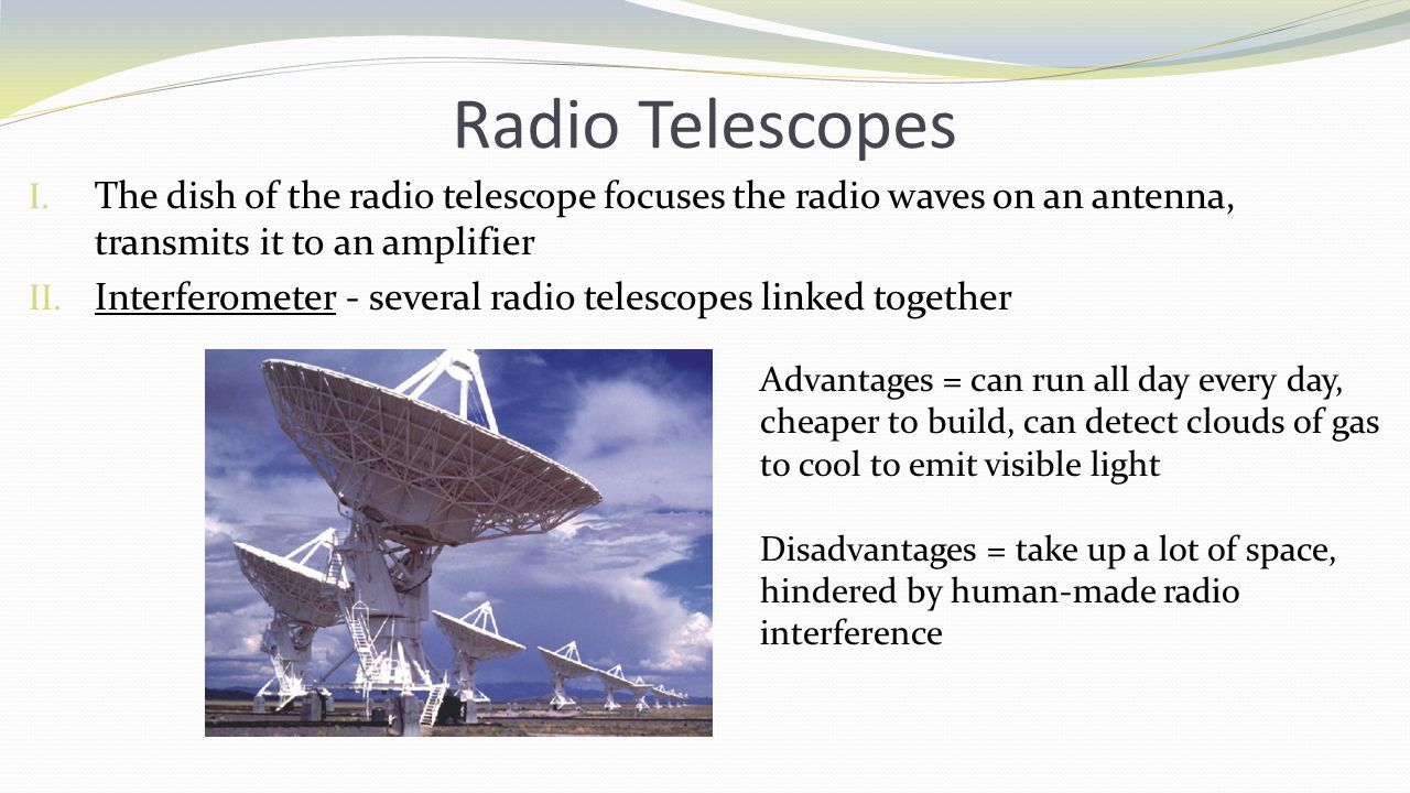 Radio Telescopes The dish of the radio telescope focuses the radio waves on an antenna, transmits it to an amplifier.
