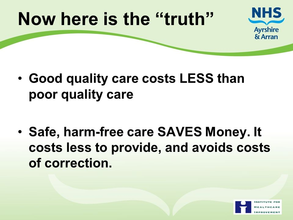 Now here is the truth Good quality care costs LESS than poor quality care.