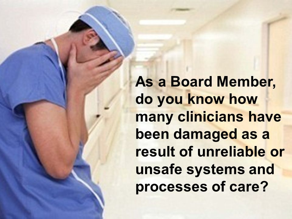 As a Board Member, do you know how many clinicians have been damaged as a result of unreliable or unsafe systems and processes of care