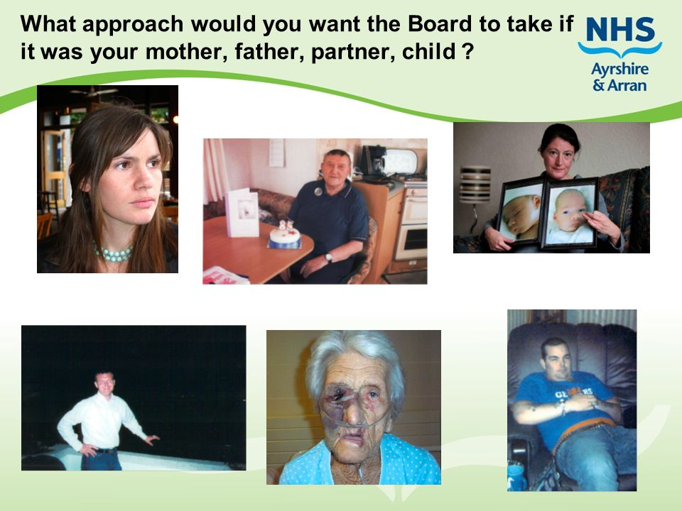What approach would you want the Board to take if it was your mother, father, partner, child