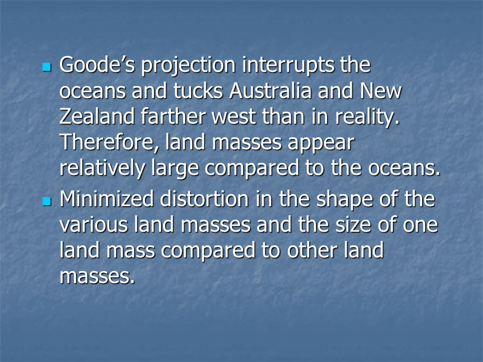 Goode's projection interrupts the oceans and tucks Australia and New Zealand farther west than in reality. Therefore, land masses appear relatively large compared to the oceans.