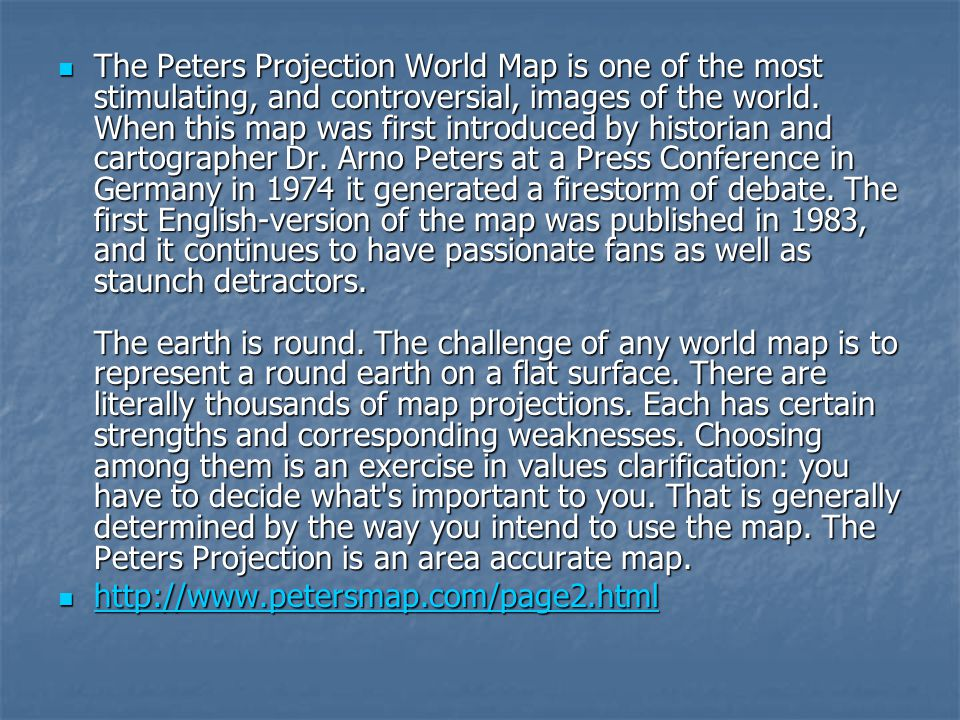 The Peters Projection World Map is one of the most stimulating, and controversial, images of the world. When this map was first introduced by historian and cartographer Dr. Arno Peters at a Press Conference in Germany in 1974 it generated a firestorm of debate. The first English-version of the map was published in 1983, and it continues to have passionate fans as well as staunch detractors. The earth is round. The challenge of any world map is to represent a round earth on a flat surface. There are literally thousands of map projections. Each has certain strengths and corresponding weaknesses. Choosing among them is an exercise in values clarification: you have to decide what s important to you. That is generally determined by the way you intend to use the map. The Peters Projection is an area accurate map.