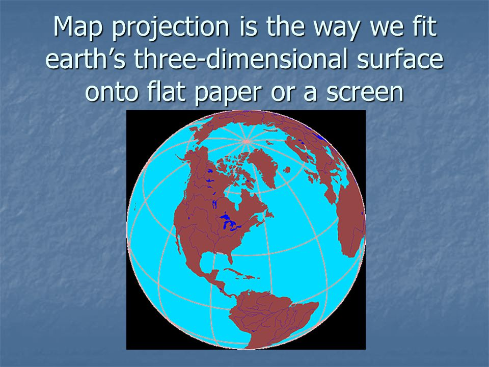 Map projection is the way we fit earth's three-dimensional surface onto flat paper or a screen