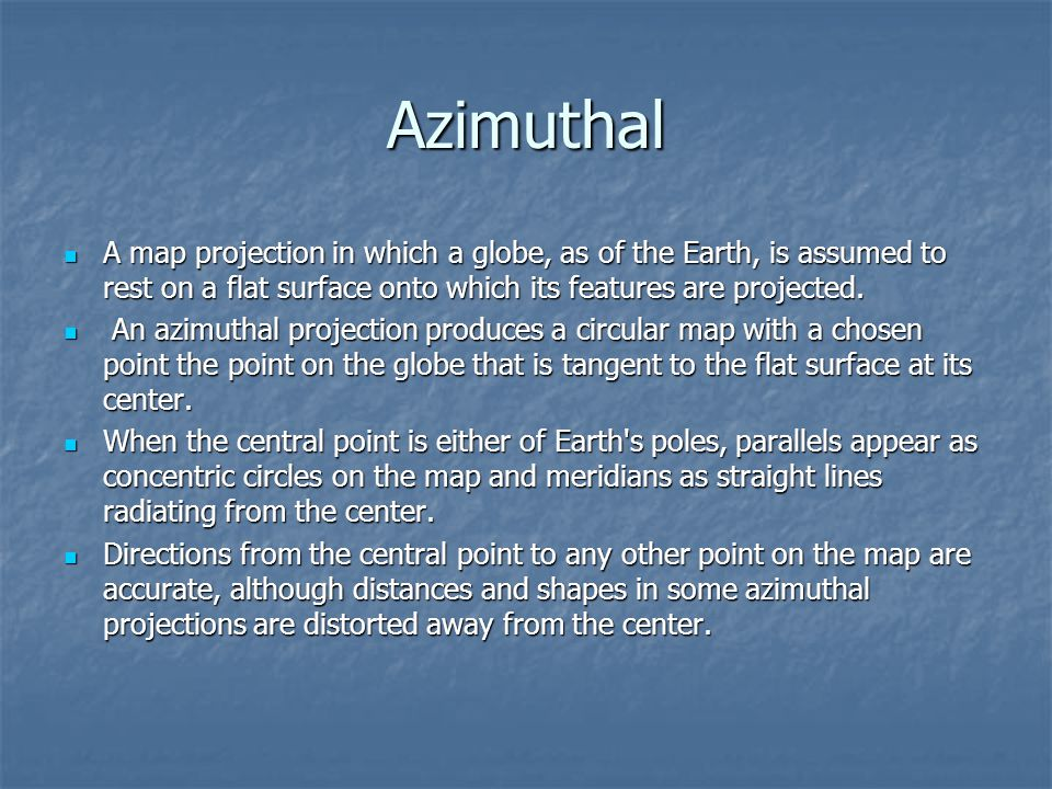 Azimuthal A map projection in which a globe, as of the Earth, is assumed to rest on a flat surface onto which its features are projected.