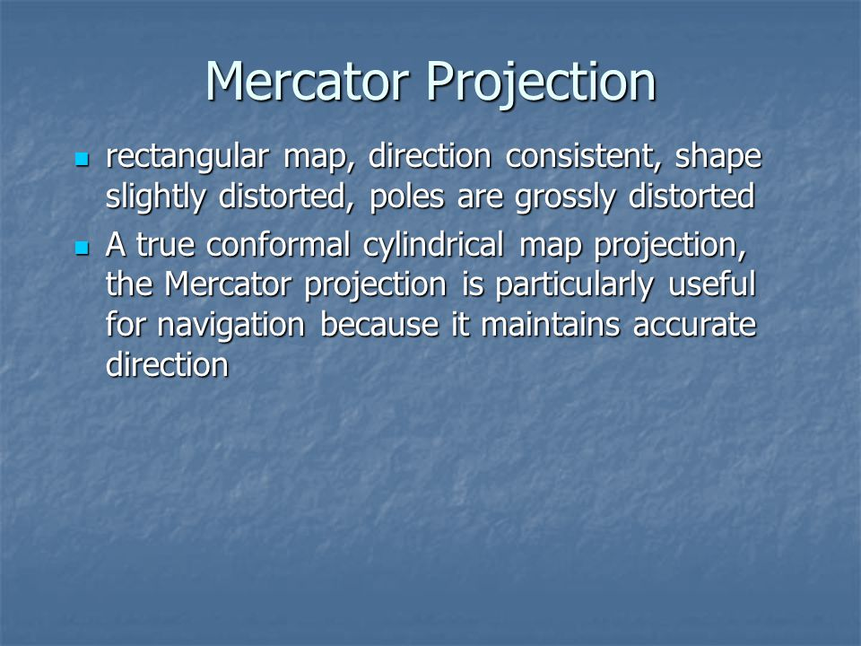 Mercator Projection rectangular map, direction consistent, shape slightly distorted, poles are grossly distorted.