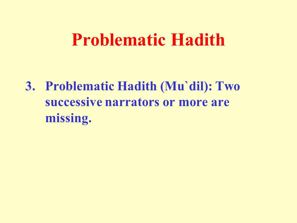 Problematic Hadith 3. Problematic Hadith (Mu`dil): Two successive narrators or more are missing.