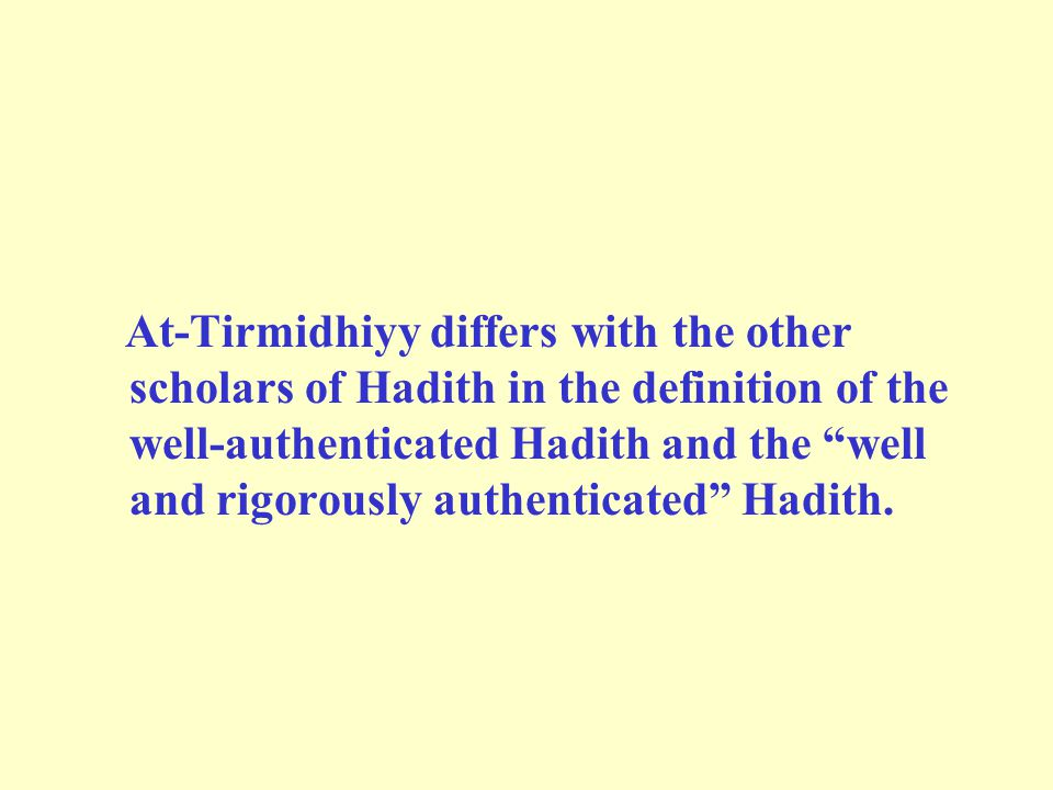 At-Tirmidhiyy differs with the other scholars of Hadith in the definition of the well-authenticated Hadith and the well and rigorously authenticated Hadith.