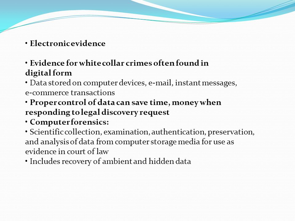 • Electronic evidence • Evidence for white collar crimes often found in. digital form. • Data stored on computer devices, e-mail, instant messages,
