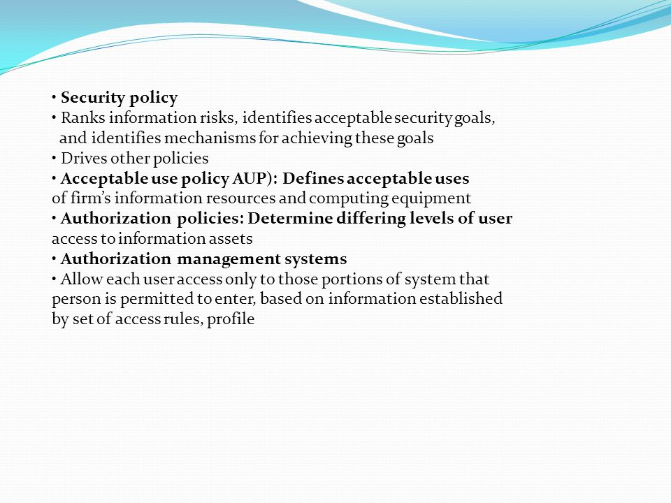 • Security policy • Ranks information risks, identifies acceptable security goals, and identifies mechanisms for achieving these goals.