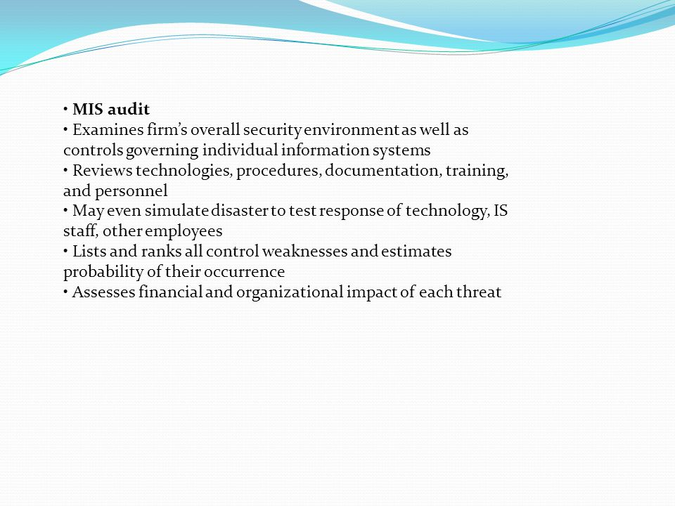 • MIS audit • Examines firm's overall security environment as well as. controls governing individual information systems.