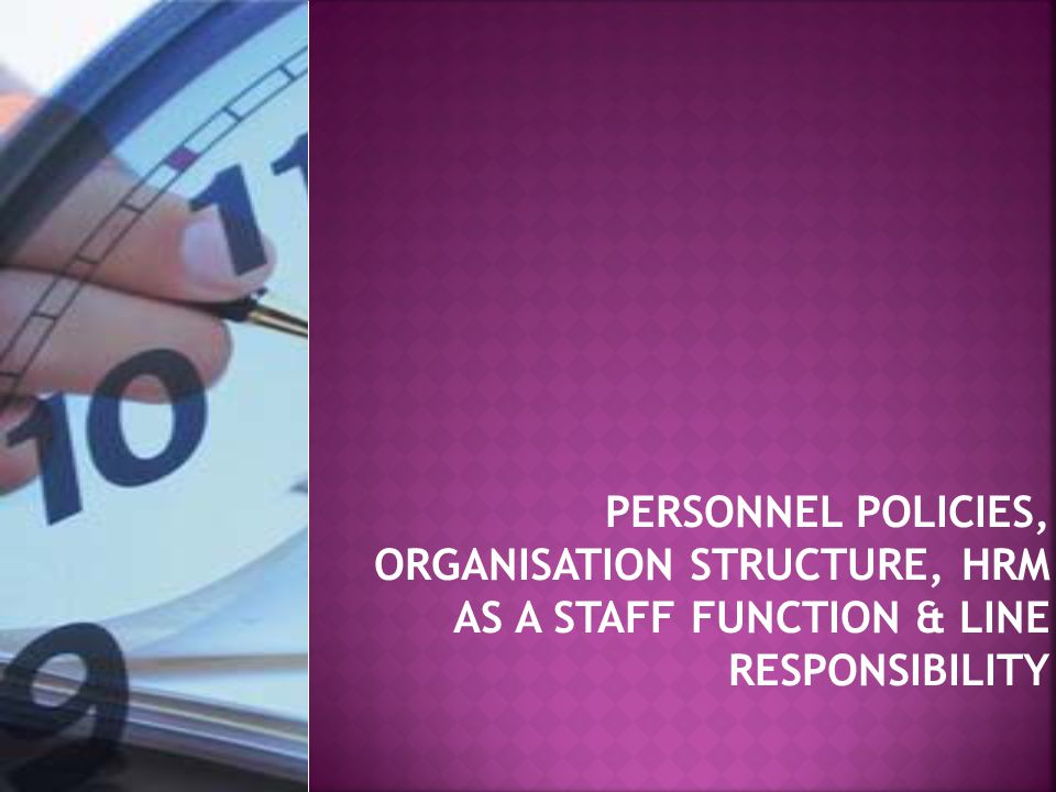 PERSONNEL POLICIES, ORGANISATION STRUCTURE, HRM AS A STAFF FUNCTION & LINE RESPONSIBILITY