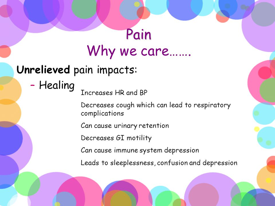 Pain Why we care……. Unrelieved pain impacts: Healing