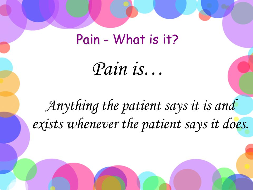 Pain - What is it Pain is… Anything the patient says it is and exists whenever the patient says it does.