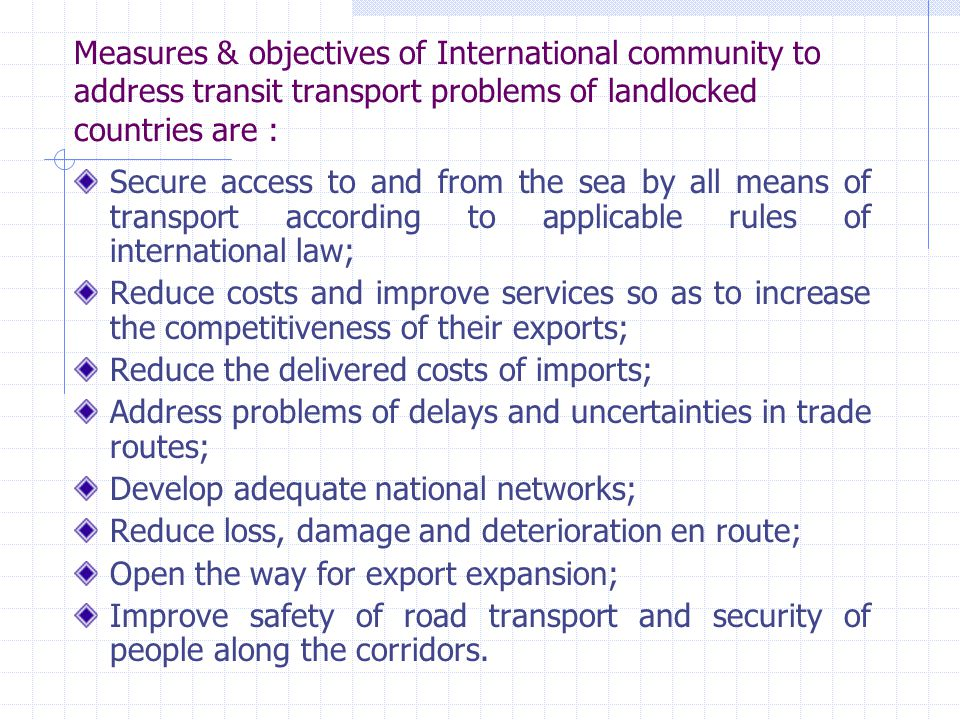 Measures & objectives of International community to address transit transport problems of landlocked countries are :