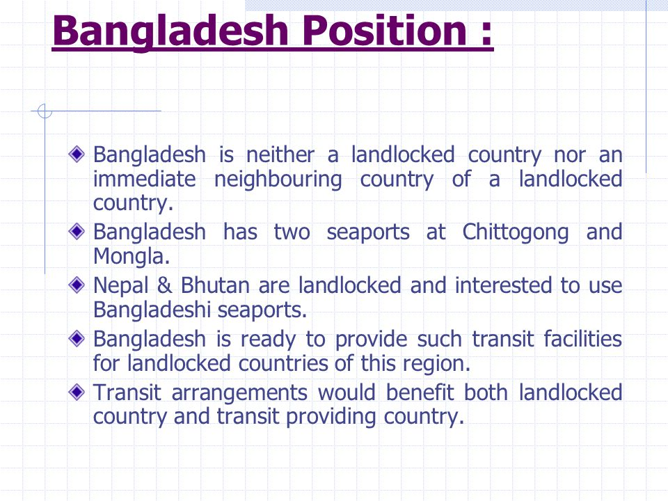 Bangladesh Position : Bangladesh is neither a landlocked country nor an immediate neighbouring country of a landlocked country.