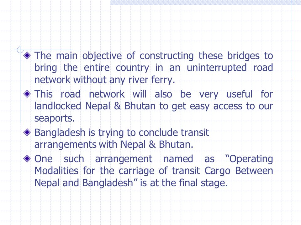 The main objective of constructing these bridges to bring the entire country in an uninterrupted road network without any river ferry.