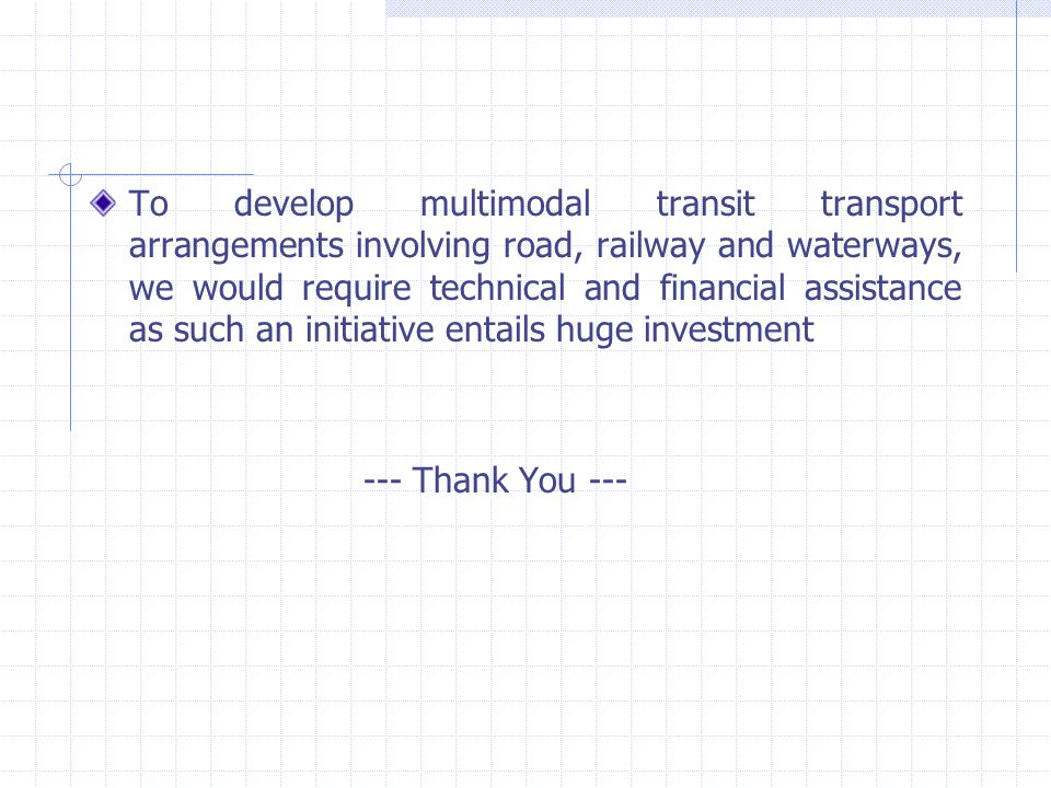 To develop multimodal transit transport arrangements involving road, railway and waterways, we would require technical and financial assistance as such an initiative entails huge investment