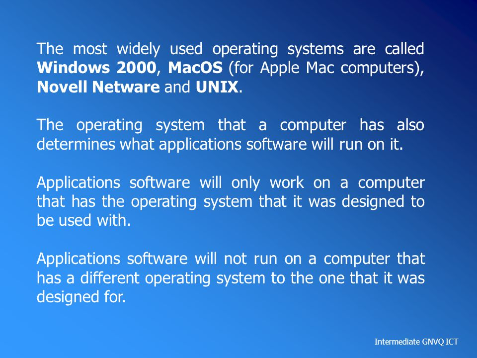 The most widely used operating systems are called Windows 2000, MacOS (for Apple Mac computers), Novell Netware and UNIX.