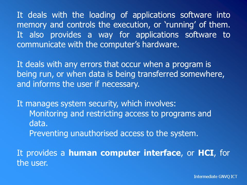 It deals with the loading of applications software into memory and controls the execution, or 'running' of them. It also provides a way for applications software to communicate with the computer's hardware.