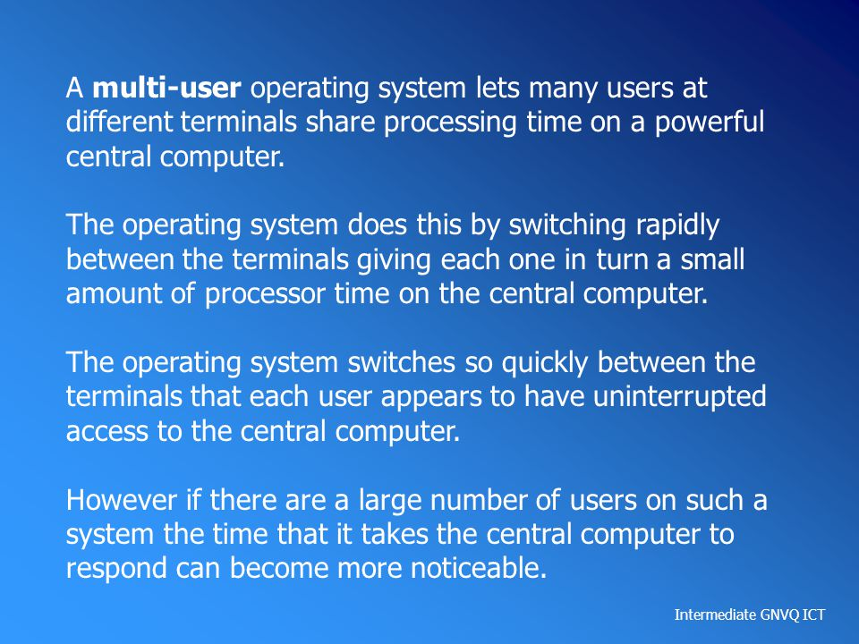A multi-user operating system lets many users at different terminals share processing time on a powerful central computer.