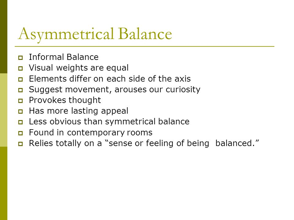 Asymmetrical Balance Informal Balance Visual weights are equal