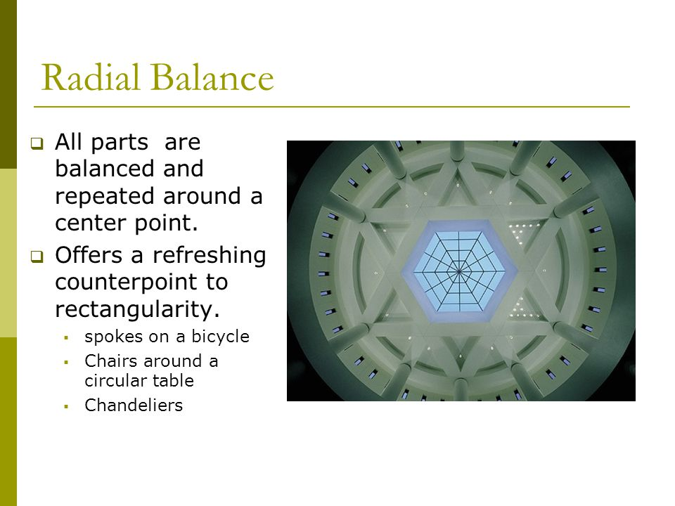 Radial Balance All parts are balanced and repeated around a center point. Offers a refreshing counterpoint to rectangularity.