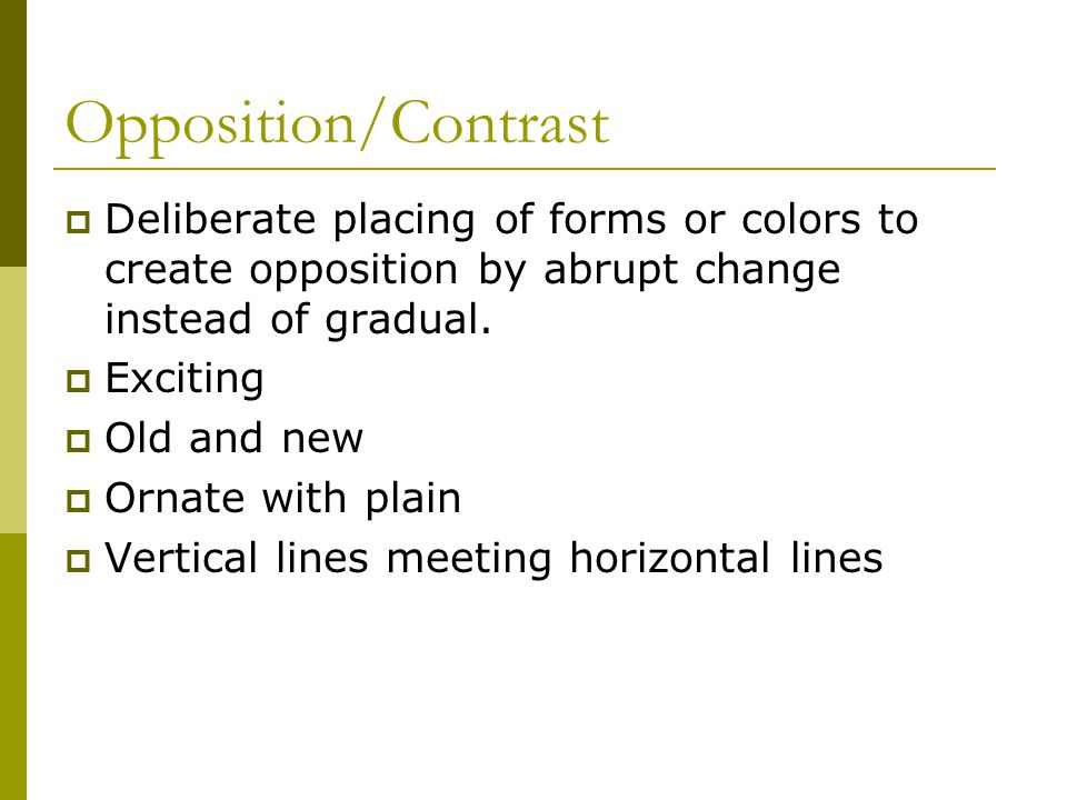 Opposition/Contrast Deliberate placing of forms or colors to create opposition by abrupt change instead of gradual.