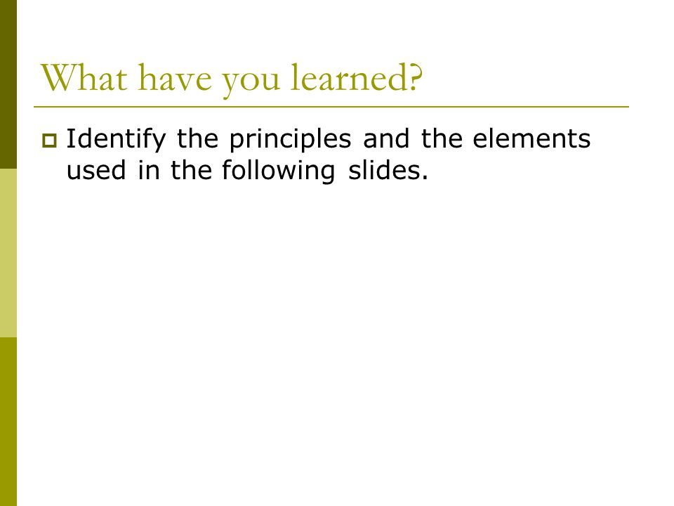 What have you learned Identify the principles and the elements used in the following slides.