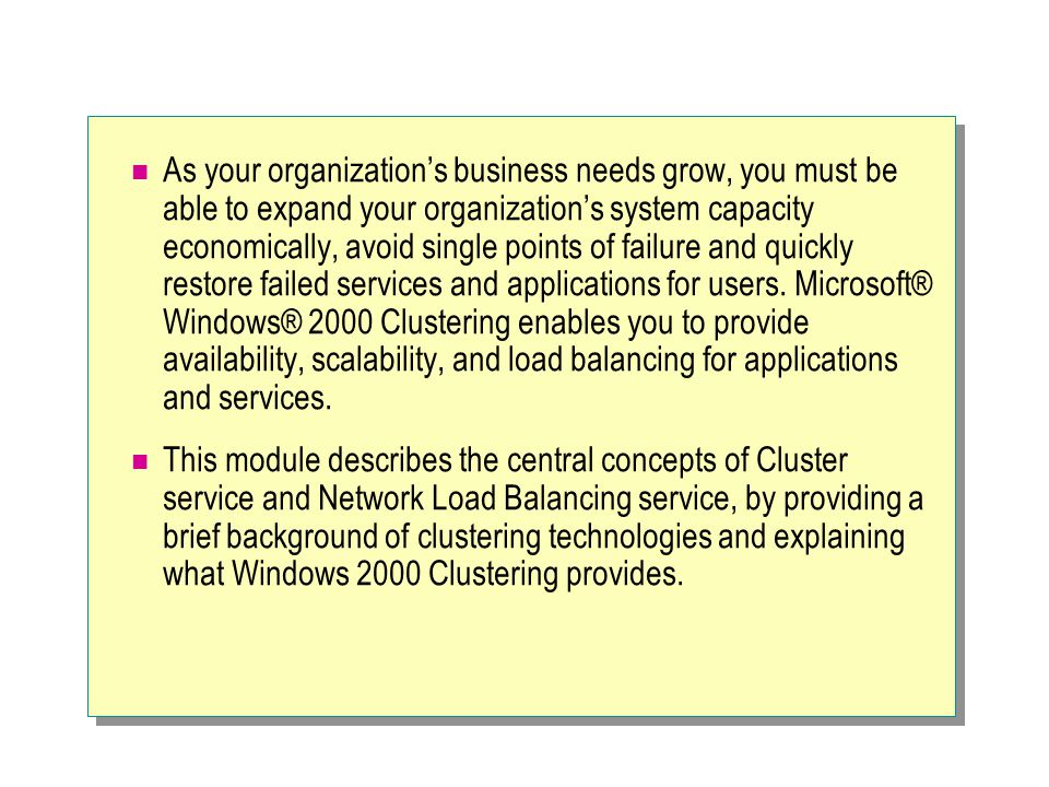 As your organization's business needs grow, you must be able to expand your organization's system capacity economically, avoid single points of failure and quickly restore failed services and applications for users. Microsoft® Windows® 2000 Clustering enables you to provide availability, scalability, and load balancing for applications and services.