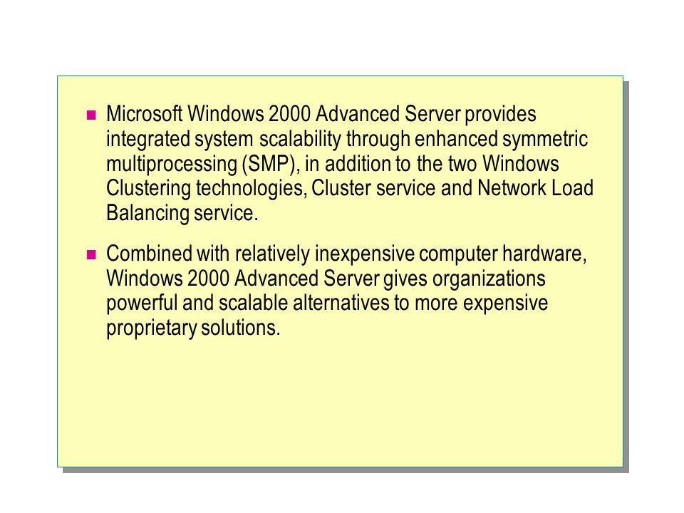 Microsoft Windows 2000 Advanced Server provides integrated system scalability through enhanced symmetric multiprocessing (SMP), in addition to the two Windows Clustering technologies, Cluster service and Network Load Balancing service.
