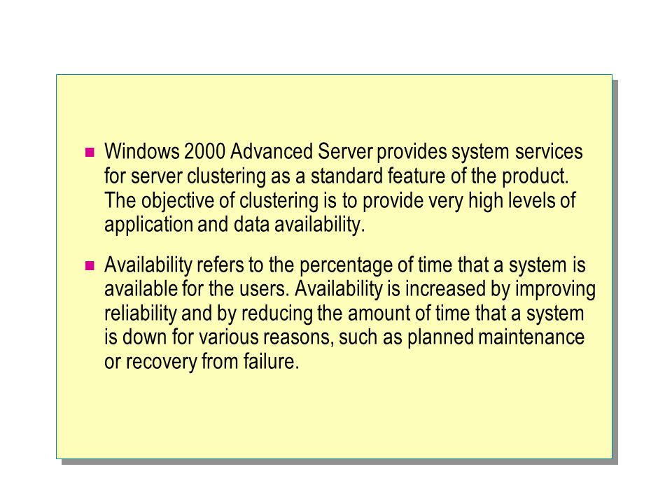 Windows 2000 Advanced Server provides system services for server clustering as a standard feature of the product. The objective of clustering is to provide very high levels of application and data availability.