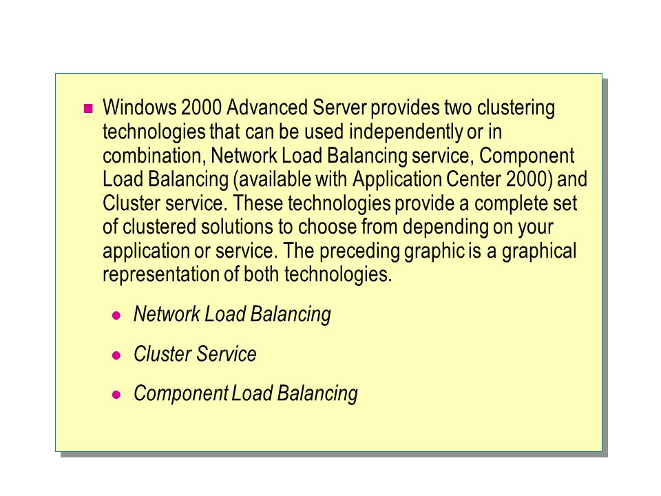 Windows 2000 Advanced Server provides two clustering technologies that can be used independently or in combination, Network Load Balancing service, Component Load Balancing (available with Application Center 2000) and Cluster service. These technologies provide a complete set of clustered solutions to choose from depending on your application or service. The preceding graphic is a graphical representation of both technologies.